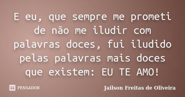 E eu, que sempre me prometi de não me iludir com palavras doces, fui iludido pelas palavras mais doces que existem: EU TE AMO!... Frase de Jailson Freitas de Oliveira.