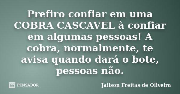 Prefiro confiar em uma COBRA CASCAVEL à confiar em algumas pessoas! A cobra, normalmente, te avisa quando dará o bote, pessoas não.... Frase de Jailson Freitas de Oliveira.