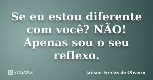 Se eu estou diferente com você? NÃO! Apenas sou o seu reflexo.... Frase de Jailson Freitas de Oliveira.