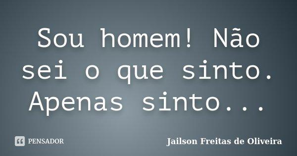 Sou homem! Não sei o que sinto. Apenas sinto...... Frase de Jailson Freitas de Oliveira.