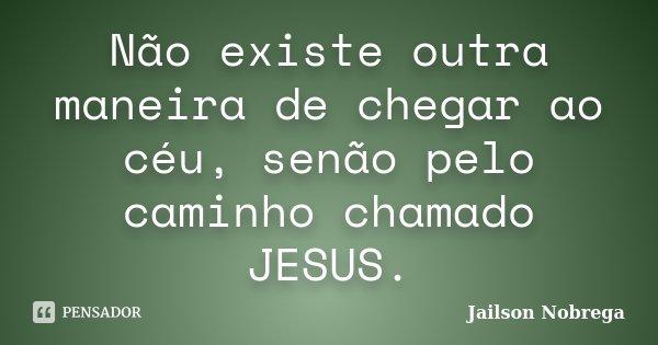 Não existe outra maneira de chegar ao céu, senão pelo caminho chamado JESUS.... Frase de Jailson Nobrega.