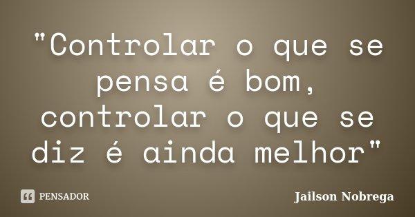 """""""Controlar o que se pensa é bom, controlar o que se diz é ainda melhor""""... Frase de Jailson Nobrega."""
