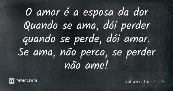 O amor é a esposa da dor Quando se ama, dói perder quando se perde, dói amar. Se ama, não perca, se perder não ame!... Frase de Jailson Quinhone.