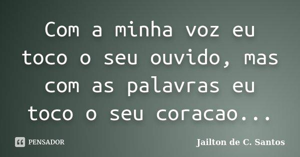 Com a minha voz eu toco o seu ouvido, mas com as palavras eu toco o seu coracao...... Frase de Jailton de C. Santos.