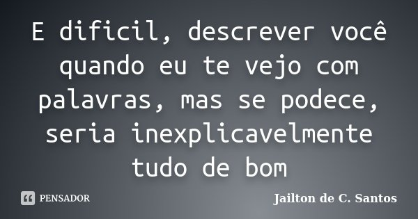 E dificil, descrever você quando eu te vejo com palavras, mas se podece, seria inexplicavelmente tudo de bom... Frase de Jailton de C. Santos.
