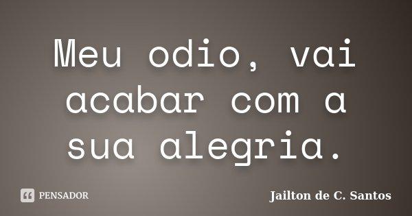 Meu odio, vai acabar com a sua alegria.... Frase de Jailton de C. Santos.
