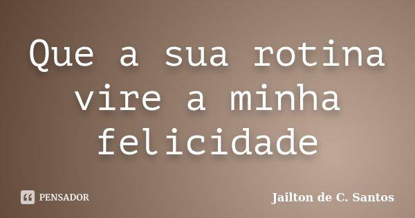 Que a sua rotina vire a minha felicidade... Frase de Jailton de C. Santos.