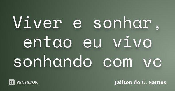 Viver e sonhar, entao eu vivo sonhando com vc... Frase de Jailton de C. Santos.