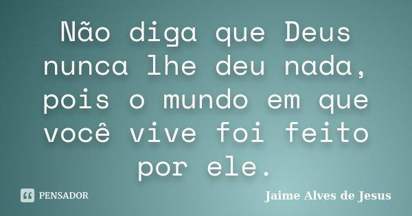 Não diga que Deus nunca lhe deu nada, pois o mundo em que você vive foi feito por ele.... Frase de Jaime Alves de Jesus.