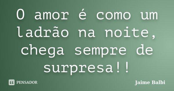 O amor é como um ladrão na noite, chega sempre de surpresa!!... Frase de Jaime Balbi.