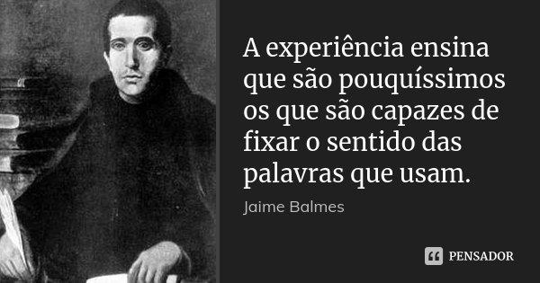 A experiência ensina que são pouquíssimos os que são capazes de fixar o sentido das palavras que usam.... Frase de Jaime Balmes.