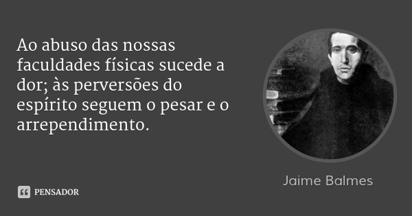 Ao abuso das nossas faculdades físicas sucede a dor; às perversões do espírito seguem o pesar e o arrependimento.... Frase de Jaime Balmes.