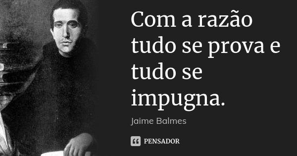 Com a razão tudo se prova e tudo se impugna.... Frase de Jaime Balmes.