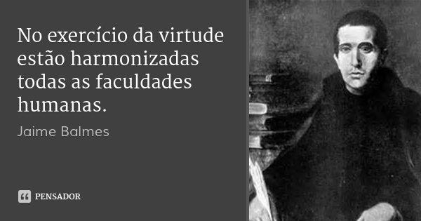 No exercício da virtude estão harmonizadas todas as faculdades humanas.... Frase de Jaime Balmes.