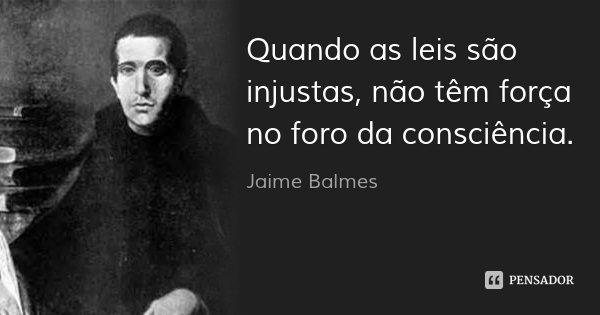 Quando as leis são injustas, não têm força no foro da consciência.... Frase de Jaime Balmes.