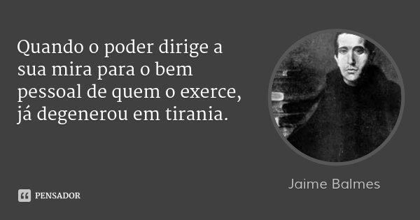 Quando o poder dirige a sua mira para o bem pessoal de quem o exerce, já degenerou em tirania.... Frase de Jaime Balmes.