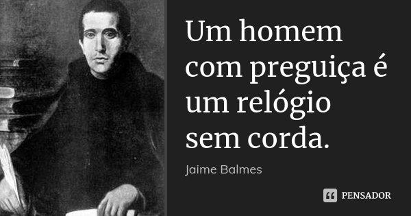 Um homem com preguiça é um relógio sem corda.... Frase de Jaime Balmes.