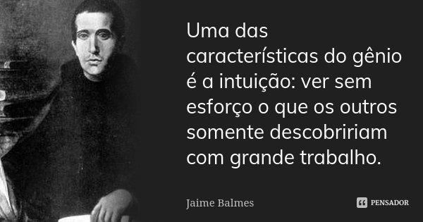 Uma das características do gênio é a intuição: ver sem esforço o que os outros somente descobririam com grande trabalho.... Frase de Jaime Balmes.