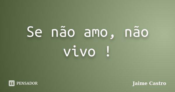 Se não amo, não vivo !... Frase de Jaime Castro.