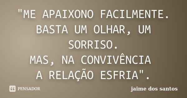 """""""ME APAIXONO FACILMENTE. BASTA UM OLHAR, UM SORRISO. MAS, NA CONVIVÊNCIA A RELAÇÃO ESFRIA"""".... Frase de Jaime dos Santos."""