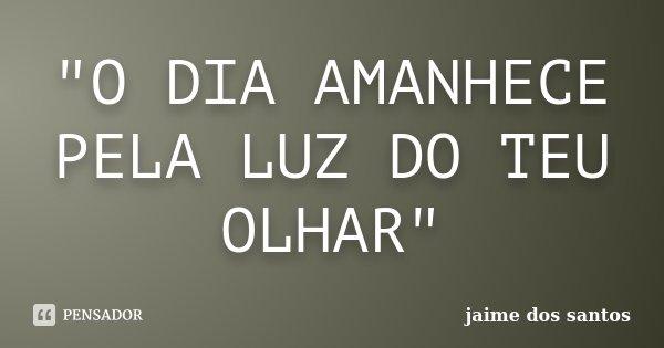 """""""O DIA AMANHECE PELA LUZ DO TEU OLHAR""""... Frase de Jaime dos Santos."""