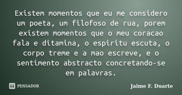 Existem momentos que eu me considero um poeta, um filofoso de rua, porem existem momentos que o meu coracao fala e ditamina, o espiritu escuta, o corpo treme e ... Frase de Jaime F. Duarte.