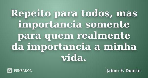 Repeito para todos, mas importancia somente para quem realmente da importancia a minha vida.... Frase de Jaime F. Duarte.