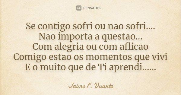 Se contigo sofri ou nao sofri.... Nao importa a questao... Com alegria ou com aflicao Comigo estao os momentos que vivi E o muito que de Ti aprendi......... Frase de Jaime F. Duarte.
