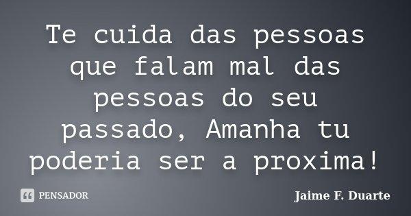 Te cuida das pessoas que falam mal das pessoas do seu passado, Amanha tu poderia ser a proxima!... Frase de Jaime F Duarte.