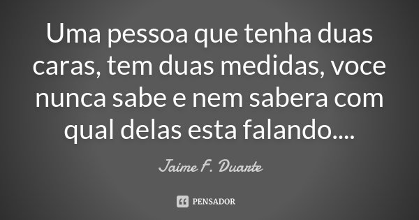 Uma pessoa que tenha duas caras, tem duas medidas, voce nunca sabe e nem sabera com qual delas esta falando....... Frase de Jaime F. Duarte.