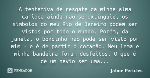 A tentativa de resgate da minha alma carioca ainda não se extinguiu, os símbolos do meu Rio de Janeiro podem ser vistos por todo o mundo. Porém, da janela, o bo... Frase de Jaime Pericles.