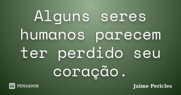 Alguns seres humanos parecem ter perdido seu coração.... Frase de Jaime Pericles.