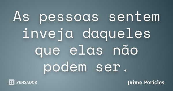 As pessoas sentem inveja daqueles que elas não podem ser.... Frase de Jaime Pericles.