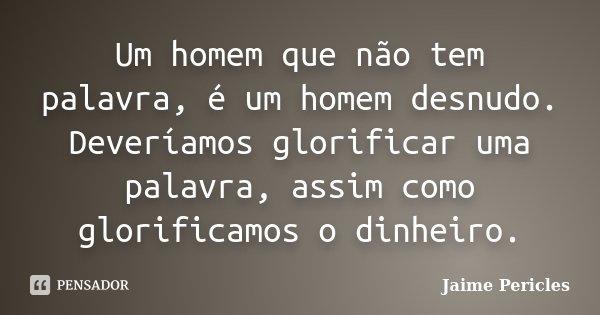 Um homem que não tem palavra, é um homem desnudo. Deveríamos glorificar uma palavra, assim como glorificamos o dinheiro.... Frase de Jaime Pericles.