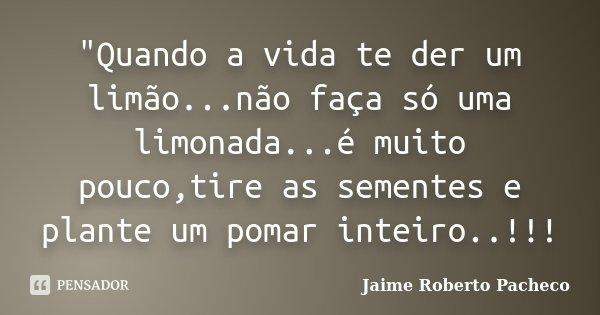 """""""Quando a vida te der um limão...não faça só uma limonada...é muito pouco,tire as sementes e plante um pomar inteiro..!!!... Frase de Jaime Roberto Pacheco."""
