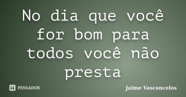 No dia que você for bom para todos você não presta... Frase de Jaime Vasconcelos.
