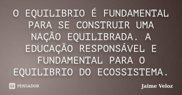 O EQUILIBRIO É FUNDAMENTAL PARA SE CONSTRUIR UMA NAÇÃO EQUILIBRADA. A EDUCAÇÃO RESPONSÁVEL E FUNDAMENTAL PARA O EQUILIBRIO DO ECOSSISTEMA.... Frase de Jaime Veloz.