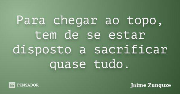 Para chegar ao topo, tem de se estar disposto a sacrificar quase tudo.... Frase de Jaime Zunguze.