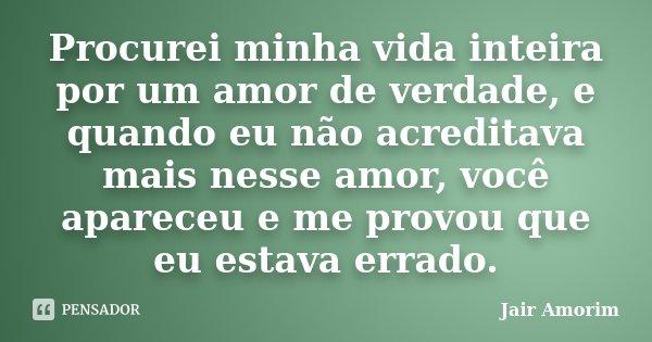 Procurei minha vida inteira por um amor de verdade, e quando eu não acreditava mais nesse amor, você apareceu e me provou que eu estava errado.... Frase de Jair Amorim.