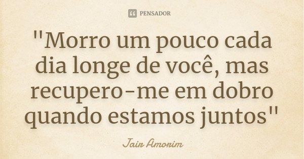 """""""Morro um pouco cada dia longe de você, mas recupero-me em dobro quando estamos juntos""""... Frase de Jair Amorim."""
