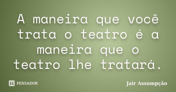 A maneira que você trata o teatro é a maneira que o teatro lhe tratará.... Frase de Jair Assumpção.