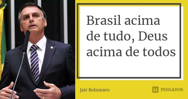 Brasil acima de tudo, Deus acima de todos... Frase de Jair Bolsonaro.