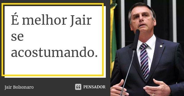 é Melhor Jair Se Acostumando Jair Bolsonaro