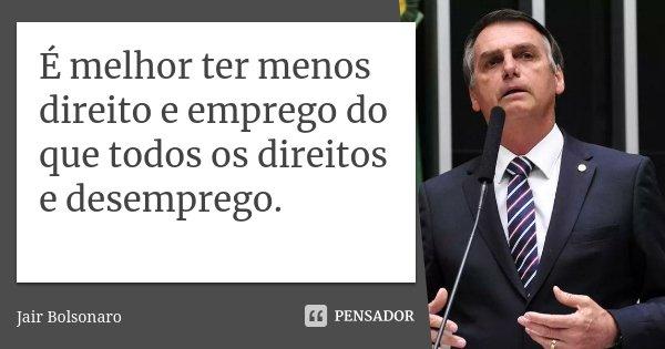 É melhor ter menos direito e emprego do que todos os direitos e desemprego.... Frase de Jair Bolsonaro.