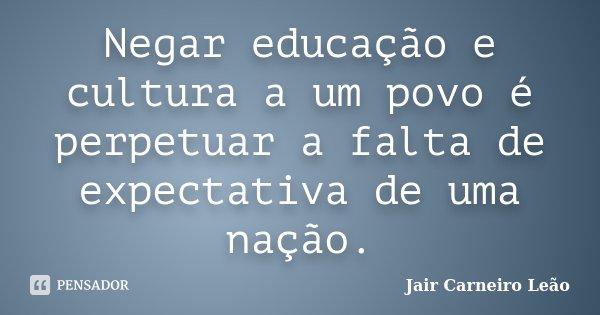 Negar Educação E Cultura A Um Povo é Jair Carneiro Leão