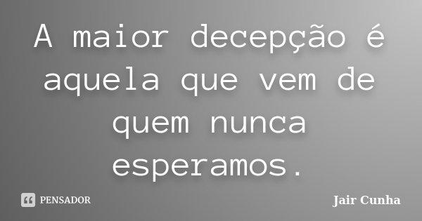 A maior decepção é aquela que vem de quem nunca esperamos.... Frase de Jair Cunha.
