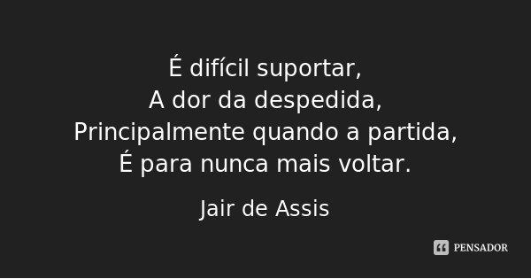 É difícil suportar, A dor da despedida, Principalmente quando a partida, É para nunca mais voltar.... Frase de Jair de Assis.
