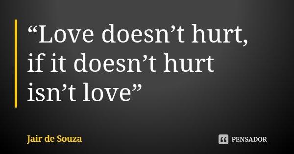 """Love doesn't hurt, if it doesn't hurt isn't love""... Frase de Jair de Souza."