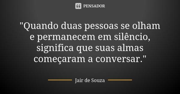 """""""Quando duas pessoas se olham e permanecem em silêncio, significa que suas almas começaram a conversar.""""... Frase de Jair de Souza."""