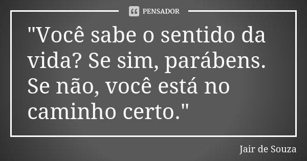 """""""Você sabe o sentido da vida? Se sim, parábens. Se não, você está no caminho certo.""""... Frase de Jair de Souza."""